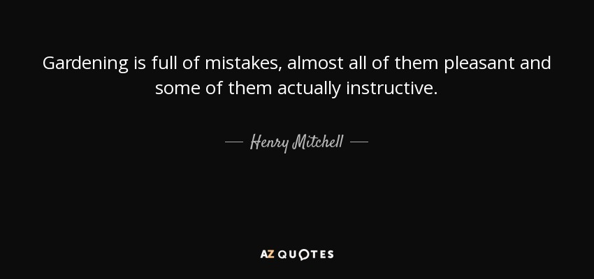 Gardening is full of mistakes, almost all of them pleasant and some of them actually instructive. - Henry Mitchell
