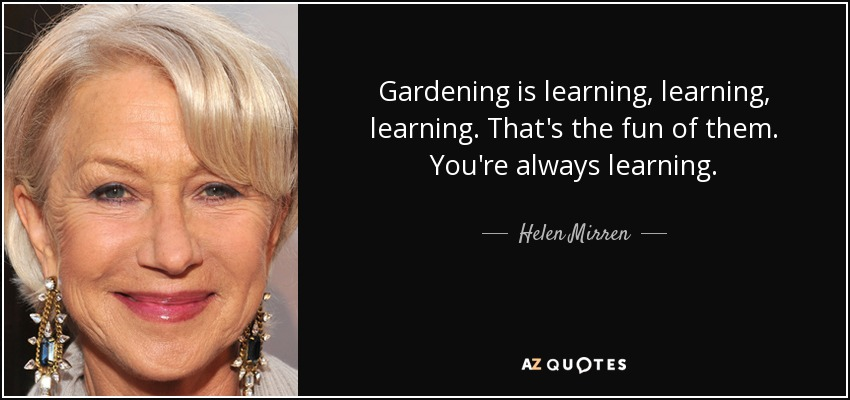 Gardening is learning, learning, learning. That's the fun of them. You're always learning. - Helen Mirren