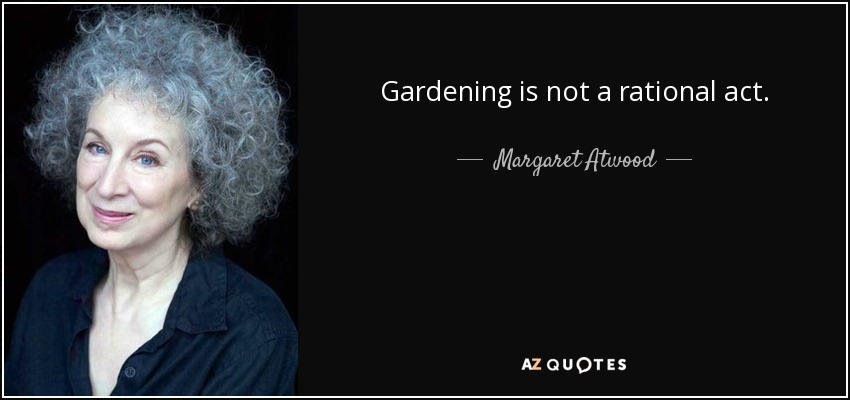 Gardening is not a rational act. - Margaret Atwood