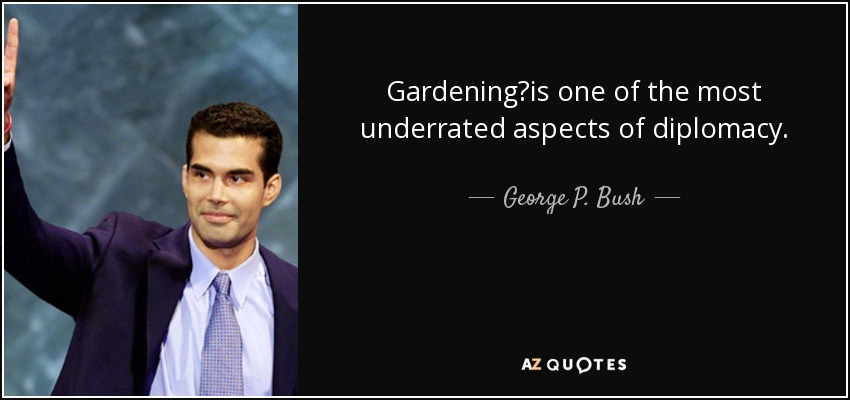 Gardening?is one of the most underrated aspects of diplomacy. - George P. Bush