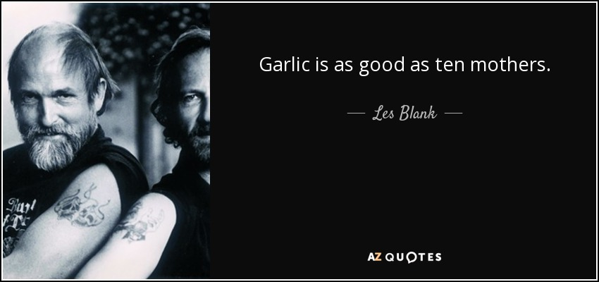 Garlic is as good as ten mothers. - Les Blank
