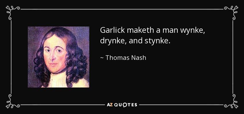 Garlick maketh a man wynke, drynke, and stynke. - Thomas Nash