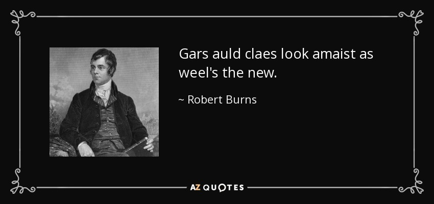 Gars auld claes look amaist as weel's the new. - Robert Burns