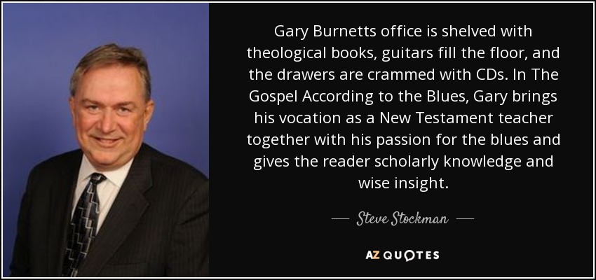 Gary Burnetts office is shelved with theological books, guitars fill the floor, and the drawers are crammed with CDs. In The Gospel According to the Blues, Gary brings his vocation as a New Testament teacher together with his passion for the blues and gives the reader scholarly knowledge and wise insight. - Steve Stockman