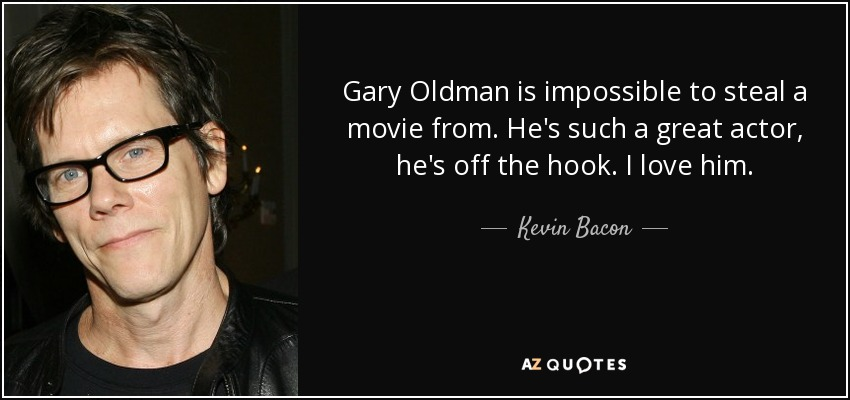 Gary Oldman is impossible to steal a movie from. He's such a great actor, he's off the hook. I love him. - Kevin Bacon