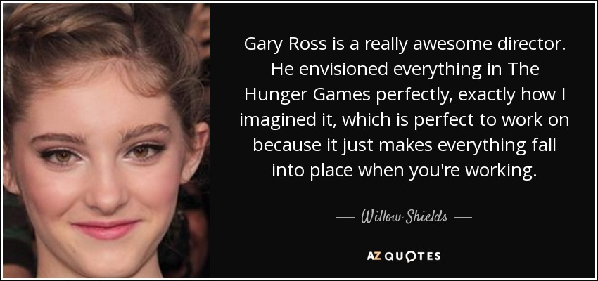 Gary Ross is a really awesome director. He envisioned everything in The Hunger Games perfectly, exactly how I imagined it, which is perfect to work on because it just makes everything fall into place when you're working. - Willow Shields
