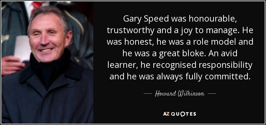 Gary Speed was honourable, trustworthy and a joy to manage. He was honest, he was a role model and he was a great bloke. An avid learner, he recognised responsibility and he was always fully committed. - Howard Wilkinson