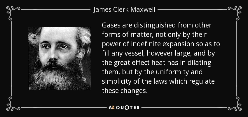 Gases are distinguished from other forms of matter, not only by their power of indefinite expansion so as to fill any vessel, however large, and by the great effect heat has in dilating them, but by the uniformity and simplicity of the laws which regulate these changes. - James Clerk Maxwell