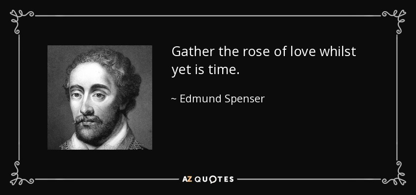 Gather the rose of love whilst yet is time. - Edmund Spenser