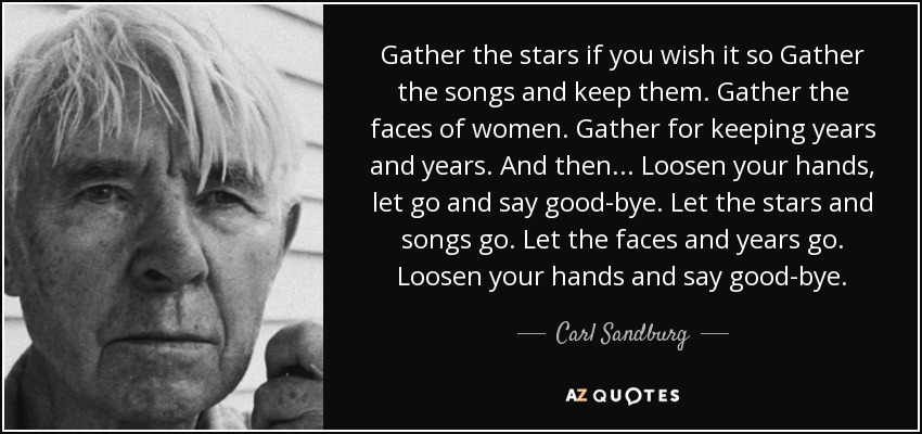 Gather the stars if you wish it so Gather the songs and keep them. Gather the faces of women. Gather for keeping years and years. And then... Loosen your hands, let go and say good-bye. Let the stars and songs go. Let the faces and years go. Loosen your hands and say good-bye. - Carl Sandburg