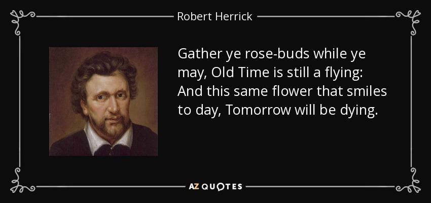 Gather ye rose-buds while ye may, Old Time is still a flying: And this same flower that smiles to day, Tomorrow will be dying. - Robert Herrick