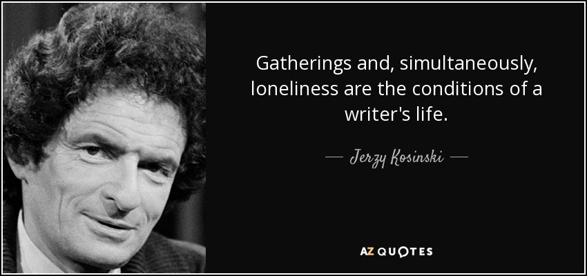 Gatherings and, simultaneously, loneliness are the conditions of a writer's life. - Jerzy Kosinski