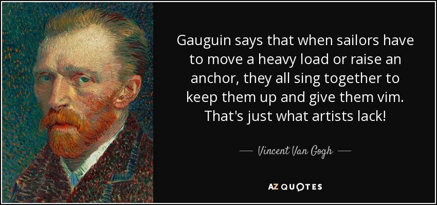 Gauguin says that when sailors have to move a heavy load or raise an anchor, they all sing together to keep them up and give them vim. That's just what artists lack! - Vincent Van Gogh