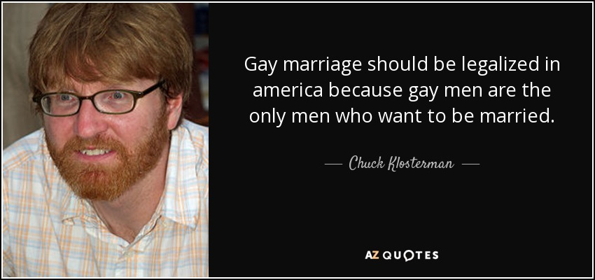 Gay marriage should be legalized in america because gay men are the only men who want to be married. - Chuck Klosterman