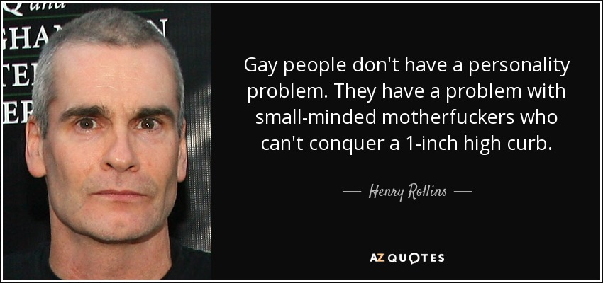 Gay people don't have a personality problem. They have a problem with small-minded motherfuckers who can't conquer a 1-inch high curb. - Henry Rollins
