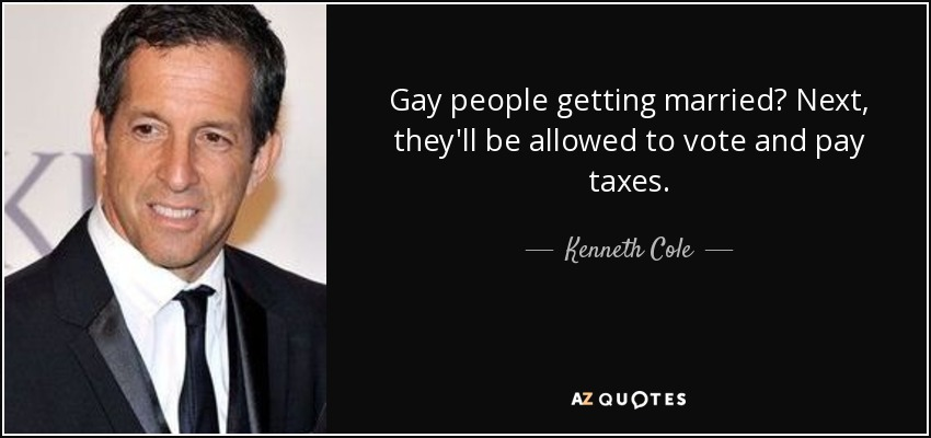 Gay people getting married? Next, they'll be allowed to vote and pay taxes. - Kenneth Cole