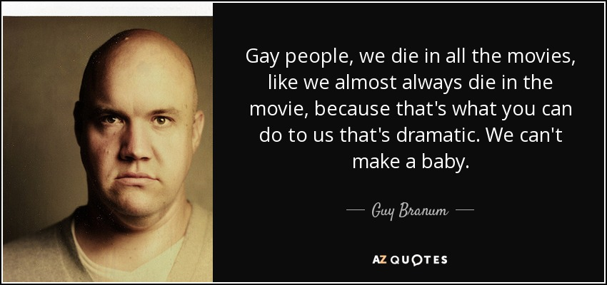 Gay people, we die in all the movies, like we almost always die in the movie, because that's what you can do to us that's dramatic. We can't make a baby. - Guy Branum
