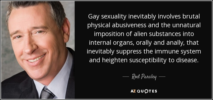 Gay sexuality inevitably involves brutal physical abusiveness and the unnatural imposition of alien substances into internal organs, orally and anally, that inevitably suppress the immune system and heighten susceptibility to disease. - Rod Parsley