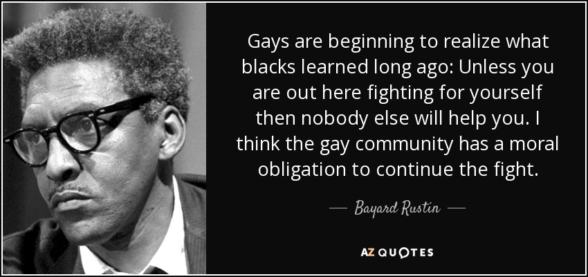 Gays are beginning to realize what blacks learned long ago: Unless you are out here fighting for yourself then nobody else will help you. I think the gay community has a moral obligation to continue the fight. - Bayard Rustin