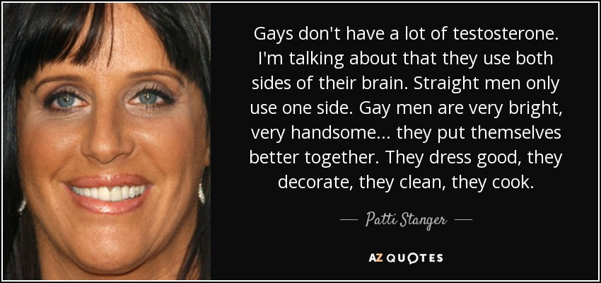 Gays don't have a lot of testosterone. I'm talking about that they use both sides of their brain. Straight men only use one side. Gay men are very bright, very handsome... they put themselves better together. They dress good, they decorate, they clean, they cook. - Patti Stanger