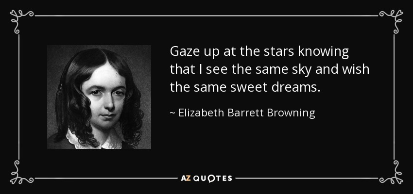 Gaze up at the stars knowing that I see the same sky and wish the same sweet dreams. - Elizabeth Barrett Browning