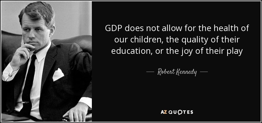 GDP does not allow for the health of our children, the quality of their education, or the joy of their play - Robert Kennedy