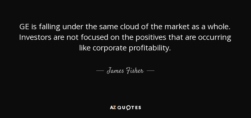 GE is falling under the same cloud of the market as a whole. Investors are not focused on the positives that are occurring like corporate profitability. - James Fisher