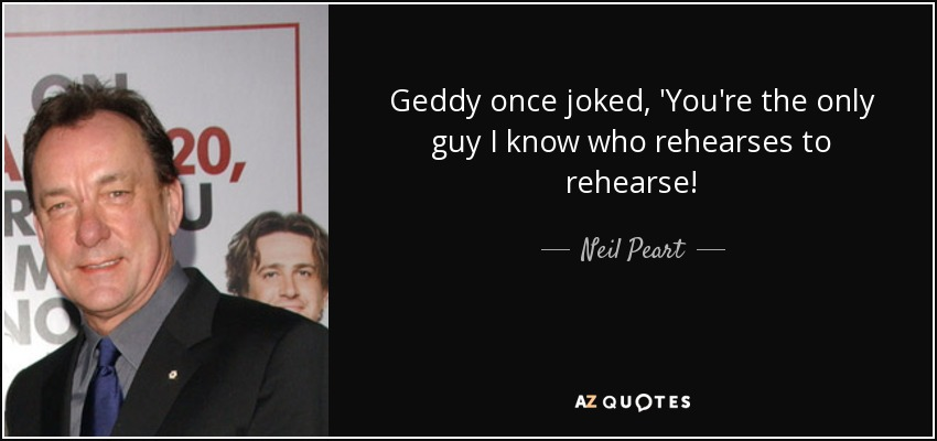 Geddy once joked, 'You're the only guy I know who rehearses to rehearse! - Neil Peart
