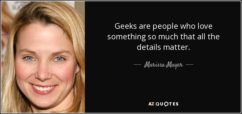 Geeks are people who love something so much that all the details matter. - Marissa Mayer