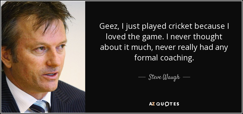 Geez, I just played cricket because I loved the game. I never thought about it much, never really had any formal coaching. - Steve Waugh