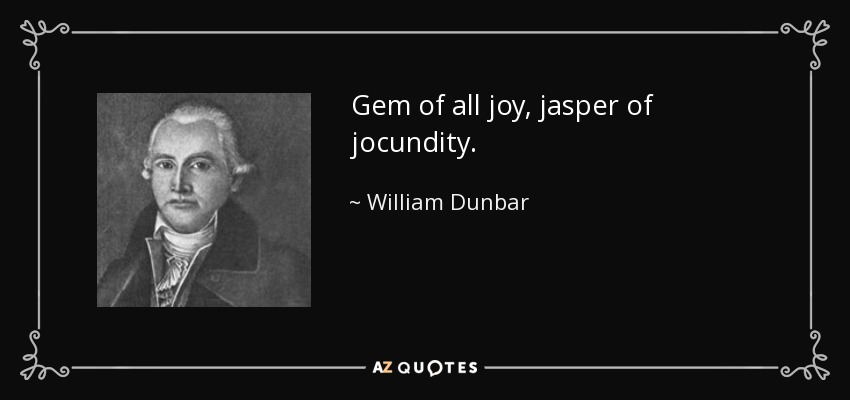 Gem of all joy, jasper of jocundity. - William Dunbar