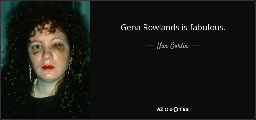 Gena Rowlands is fabulous. - Nan Goldin