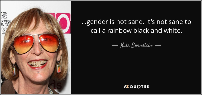 …gender is not sane. It's not sane to call a rainbow black and white. - Kate Bornstein