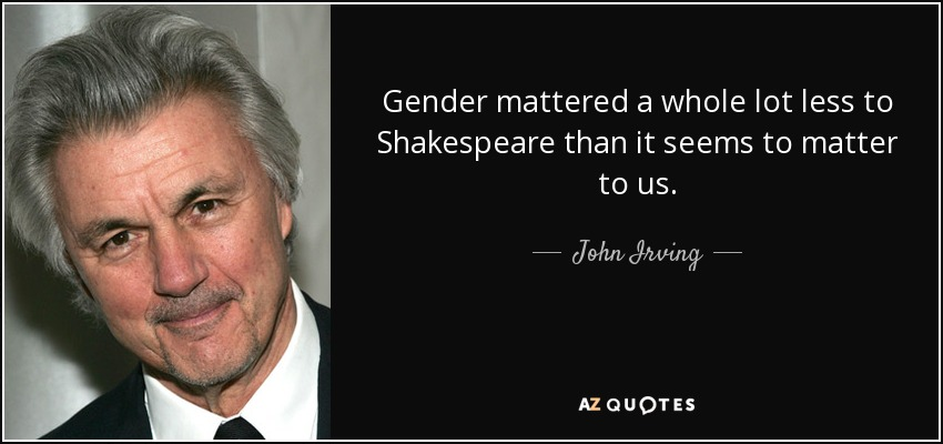 Gender mattered a whole lot less to Shakespeare than it seems to matter to us. - John Irving
