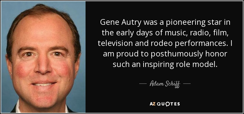 Gene Autry was a pioneering star in the early days of music, radio, film, television and rodeo performances. I am proud to posthumously honor such an inspiring role model. - Adam Schiff