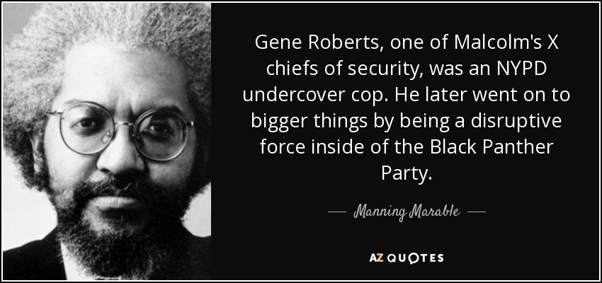 Gene Roberts, one of Malcolm's X chiefs of security, was an NYPD undercover cop. He later went on to bigger things by being a disruptive force inside of the Black Panther Party. - Manning Marable