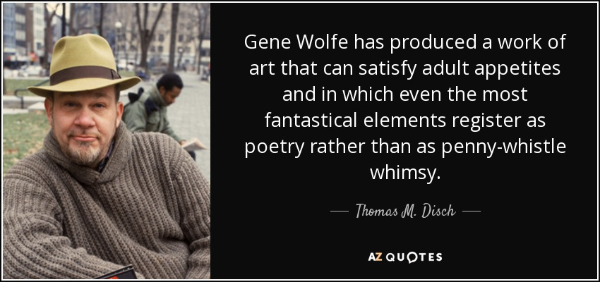 Gene Wolfe has produced a work of art that can satisfy adult appetites and in which even the most fantastical elements register as poetry rather than as penny-whistle whimsy. - Thomas M. Disch
