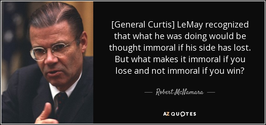 [General Curtis] LeMay recognized that what he was doing would be thought immoral if his side has lost. But what makes it immoral if you lose and not immoral if you win? - Robert McNamara