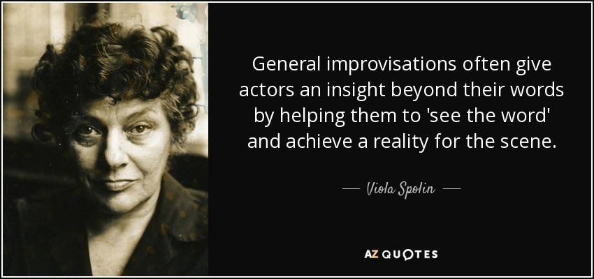 General improvisations often give actors an insight beyond their words by helping them to 'see the word' and achieve a reality for the scene. - Viola Spolin