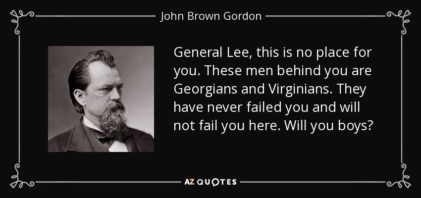 General Lee, this is no place for you. These men behind you are Georgians and Virginians. They have never failed you and will not fail you here. Will you boys? - John Brown Gordon