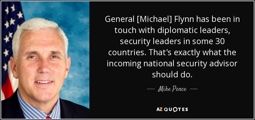 General [Michael] Flynn has been in touch with diplomatic leaders, security leaders in some 30 countries. That's exactly what the incoming national security advisor should do. - Mike Pence