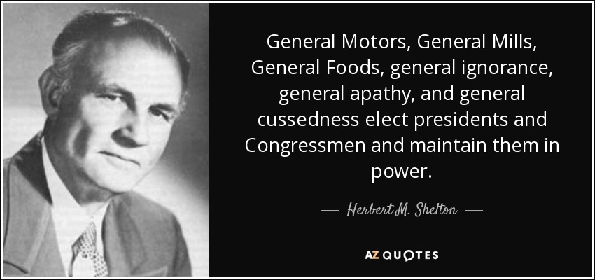 General Motors, General Mills, General Foods, general ignorance, general apathy, and general cussedness elect presidents and Congressmen and maintain them in power. - Herbert M. Shelton