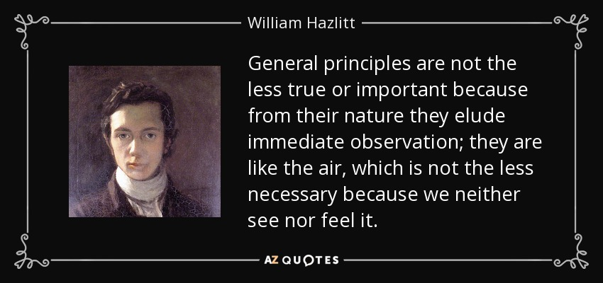 General principles are not the less true or important because from their nature they elude immediate observation; they are like the air, which is not the less necessary because we neither see nor feel it. - William Hazlitt