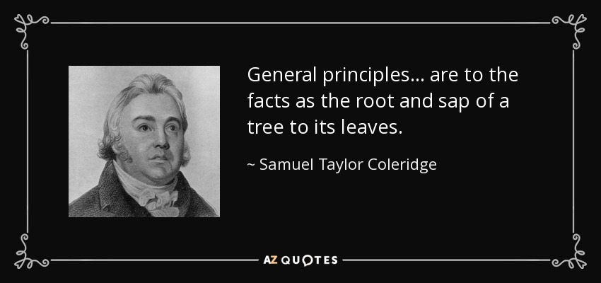 General principles... are to the facts as the root and sap of a tree to its leaves. - Samuel Taylor Coleridge