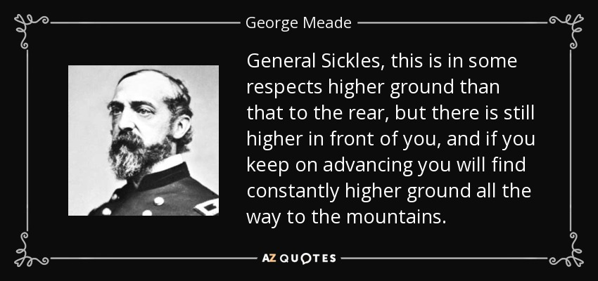 General Sickles, this is in some respects higher ground than that to the rear, but there is still higher in front of you, and if you keep on advancing you will find constantly higher ground all the way to the mountains. - George Meade