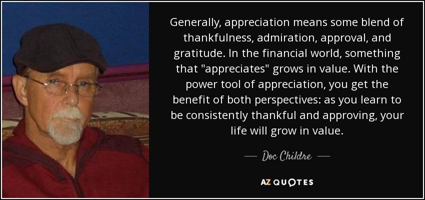 Generally, appreciation means some blend of thankfulness, admiration, approval, and gratitude. In the financial world, something that