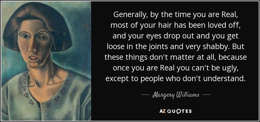 Generally, by the time you are Real, most of your hair has been loved off, and your eyes drop out and you get loose in the joints and very shabby. But these things don't matter at all, because once you are Real you can't be ugly, except to people who don't understand. - Margery Williams