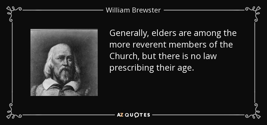 Generally, elders are among the more reverent members of the Church, but there is no law prescribing their age. - William Brewster