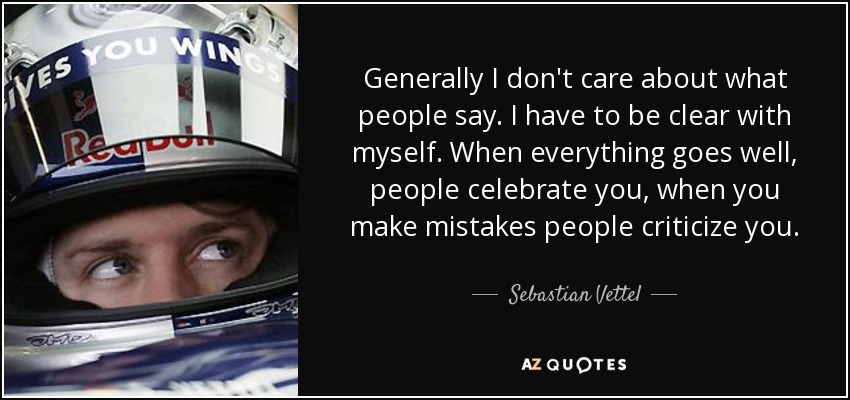 Generally I don't care about what people say. I have to be clear with myself. When everything goes well, people celebrate you, when you make mistakes people criticize you. - Sebastian Vettel