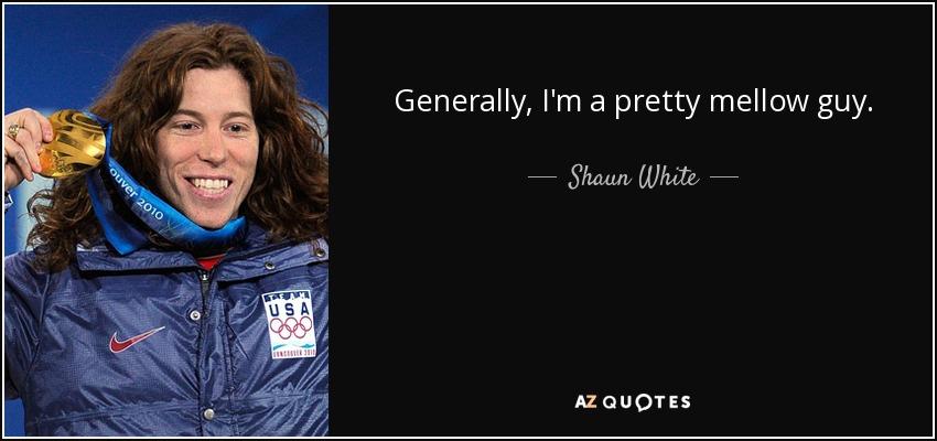 Generally, I'm a pretty mellow guy. - Shaun White